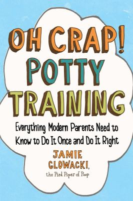 OH CRAP POTTY TRAINING EVERYTHING MODERN PARENTS NEED TO KNOW TO DO IT ONCE AND DO IT RIGHT