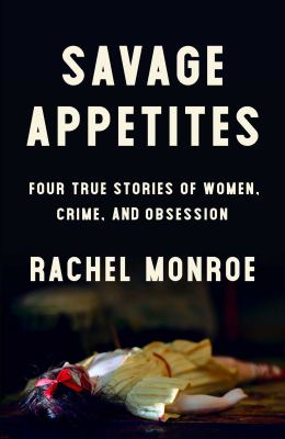 Savage Appetites: Four True Stories of Women, Crime, and Obsession book cover