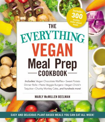 The everything vegan meal prep cookbook : includes : vegan chocolate waffles * sweet potato dinner rolls * pesto veggie burgers * vegan chicken taquitos * chunky monkey cake...and hundreds more!