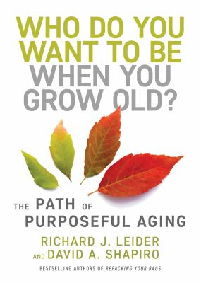 Who do you want to be when you grow old? : the path of purposeful aging