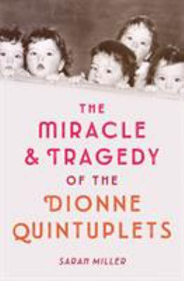The Miracle & Tragedy of the Dionne Quintuplets by Sarah Miller