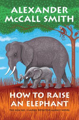 How to raise an elephant / by McCall Smith, Alexander,