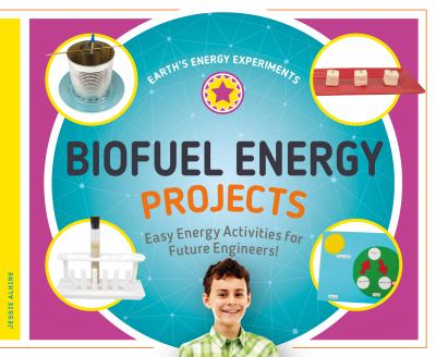 Biofuel energy projects : easy energy activities for future engineers! By Jessie Alkire