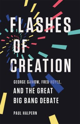 Flashes of creation : George Gamow, Fred Hoyle, and the great Big Bang debate