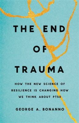 The end of trauma : how the new science of resilience is changing how we think about PTSD