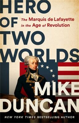 Hero of two worlds : the Marquis de Lafayette in the Age of Revolution