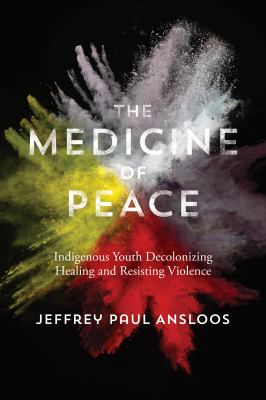 Cover Art for The Medicine of Peace: Indigenous Youth Decolonizing Healing and Resisting Violence