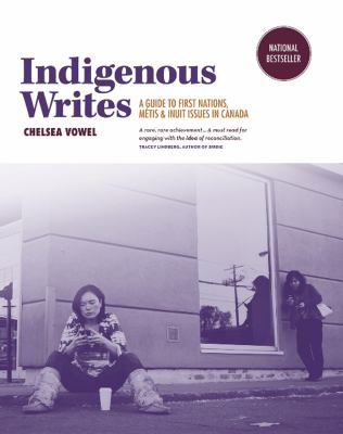 Indigenous writes : a guide to First Nations, Métis & Inuit issues in Canada, Chelsea Vowel (Author)
