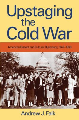 Upstaging the Cold War: American Dissent and Cultural Diplomacy, 1940-1960