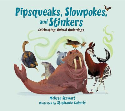 Pipsqueaks, Slowpokes, and Stinkers: Celebrating Animal Underdogs by Melissa Stewart