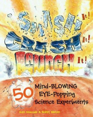 Smash It! Crash It! Launch It! 50 Mind-Blowing, Eye-Popping Science Experiments