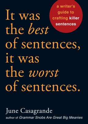It was the best of sentences, it was the worst of sentences : a writer's guide to crafting killer sentences