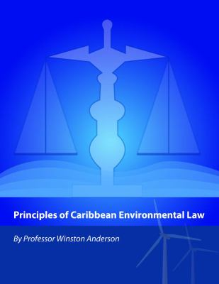Principles of Caribbean Environmental Law / by Winston Anderson, Judge of the Caribbean Court of Justice & Former Professor of International Law, University of the West Indies, General Counsel, Caribbean Community.