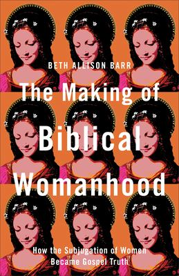 The making of biblical womanhood : how the subjugation of women became gospel truth