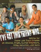 I've got this friend who-- : advice for teens and their friends on alcohol, drugs, eating disorders, risky behaviors, and more