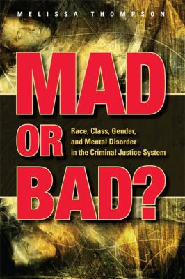 Mad or Bad? : Race, Class, Gender, and Mental Disorder in the Criminal Justice System by Melissa Thompson