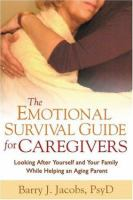 The emotional survival guide for caregivers : looking after yourself and your family while helping an aging parent