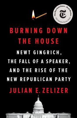 Burning down the house : Newt Gingrich, the fall of a speaker, and the rise of the new Republican Party