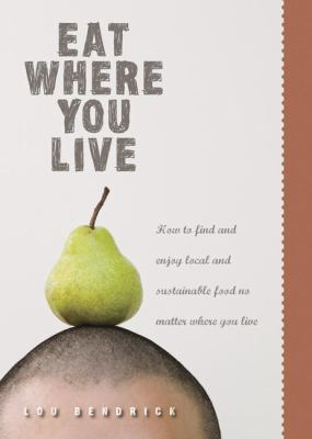 Eat where you live : how to find and enjoy local and sustainable food no matter where you live