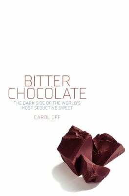 BITTER CHOCOLATE THE DARK SIDE OF THE WORLDS MOST SEDUCTIVE SWEET