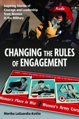 Changing the Rules the Engagement: Inspiring Stories of Courage and Leadership From Women in the Military