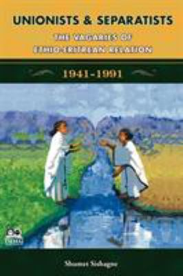 Unionists and Separatists: The Vagaries of Ethio-Eritrean Relation 1941-1991
