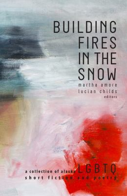 Building Fires in the Snow: A Collection of Alaska LGBTQ Short Fiction and Poetry