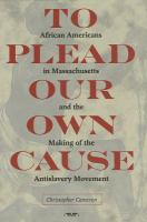 To plead our own cause : African Americans in Massachusetts and the making of the antislavery movement cover image
