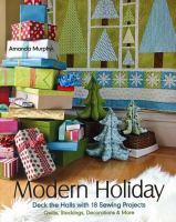 Modern holiday : deck the halls with 18 sewing projects : quilts, stockings, decorations & more