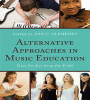 Alternative Approaches in Music Education : Case Studies from the Field by Ann C. Clements, Don Coffman, Frank Abrahams, Joseph Abramo, Carlos Abril, Sarah Bartolome, Nancy Beitler, Ruth Boshkoff, Brenda Brenner, and Lily Chen-Hafteck