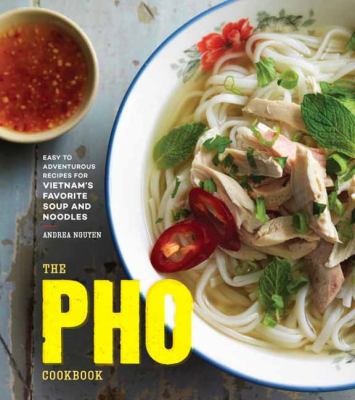 Cover Art for The Pho Cookbook : easy to adventurous recipes for Vietnam's favorite soup by Andrea Nguyen
