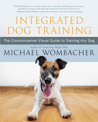 Integrated dog training : the commonsense visual guide to training any dog