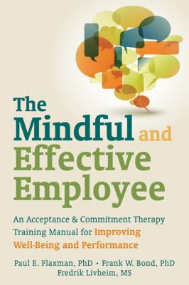 The Mindful and Effective Employee : An Acceptance and Commitment Therapy Training Manual for Improving Well-Being and Performance by Paul E. Flaxman, Steven C. Hayes, Frank W. Bond, and Fredrik Livheim.