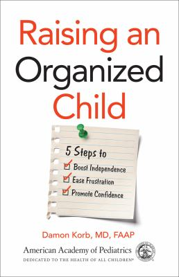 Raising an organized child : 5 steps to boost independence, ease frustration, and promote confidence