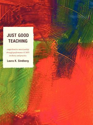 Just Good Teaching : Comprehensive Musicianship through Performance in Theory and Practice by Laura Sindberg