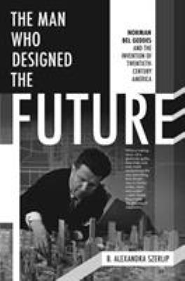 The man who designed the future : Norman Bel Geddes and the invention of twentieth-century America