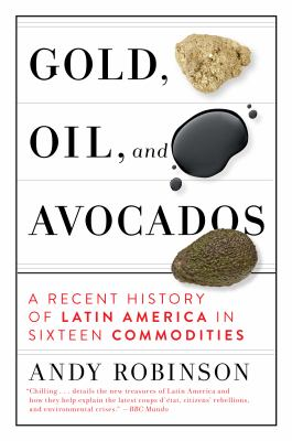 Gold, oil, and avocados : a recent history of Latin America in sixteen commodities