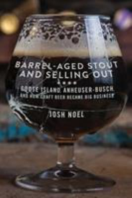 Barrel-aged stout and selling out : Goose Island, Anheuser-Busch, and how craft beer became big business First edition.