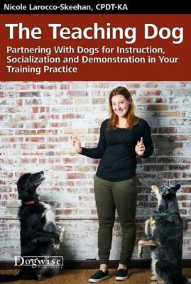 The teaching dog : partnering with dogs for instruction, socialization and demonstration in your training practice