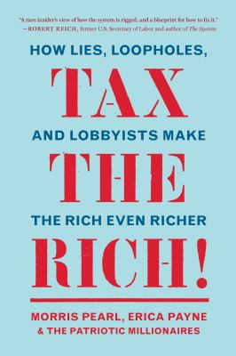 Tax the rich! : how lies, loopholes, and lobbyists make the rich even richer