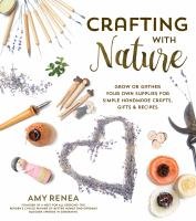 Book cover: Crafting with Nature Grow or Gather your Own Supplies for Simple Handmade Crafts, Gifts & Recipes