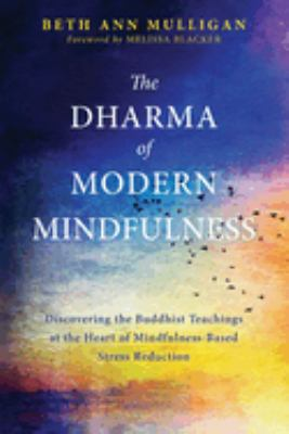 The Dharma of Modern Mindfulness : discovering the Buddhist teachings at the heart of mindfulness-based stress reduction / Mulligan, Beth Ann