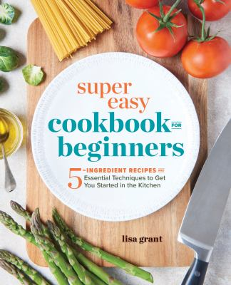 Super Easy Cookbook for Beginners: 5 Ingredient Recipes and Essential Techniques to Get You Started in the Kitchen