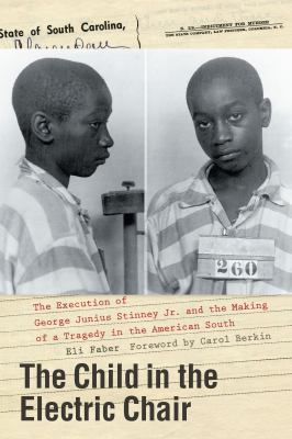 The child in the electric chair : the execution of George Junius Stinney Jr. and the making of a tragedy in the American South