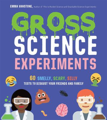 Gross science experiments : 60 smelly, scary, silly tests to disgust your friends and family By Emma Vanstone