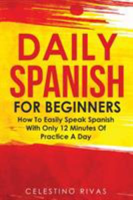 DAILY SPANISH FOR BEGINNERS : HOW TO EASILY SPEAK SPANISH WITH ONLY 12 MINUTES OF PRACTICE A DAY by RIVAS, CELESTINO
