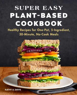 Super Easy Plant-Based Diet Cookbook, Kathy A Davis