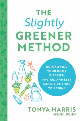 The slightly greener method : detoxifying your home is easier, faster, and less expensive than you think