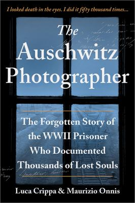 The Auschwitz photographer : the forgotten story of the WWII prisoner who documented thousands of lost souls