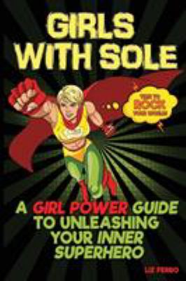 Cover Art for Girls with Sole : A Girl Power Guide to Unleashing your Inner Superhero by Liz Ferro
